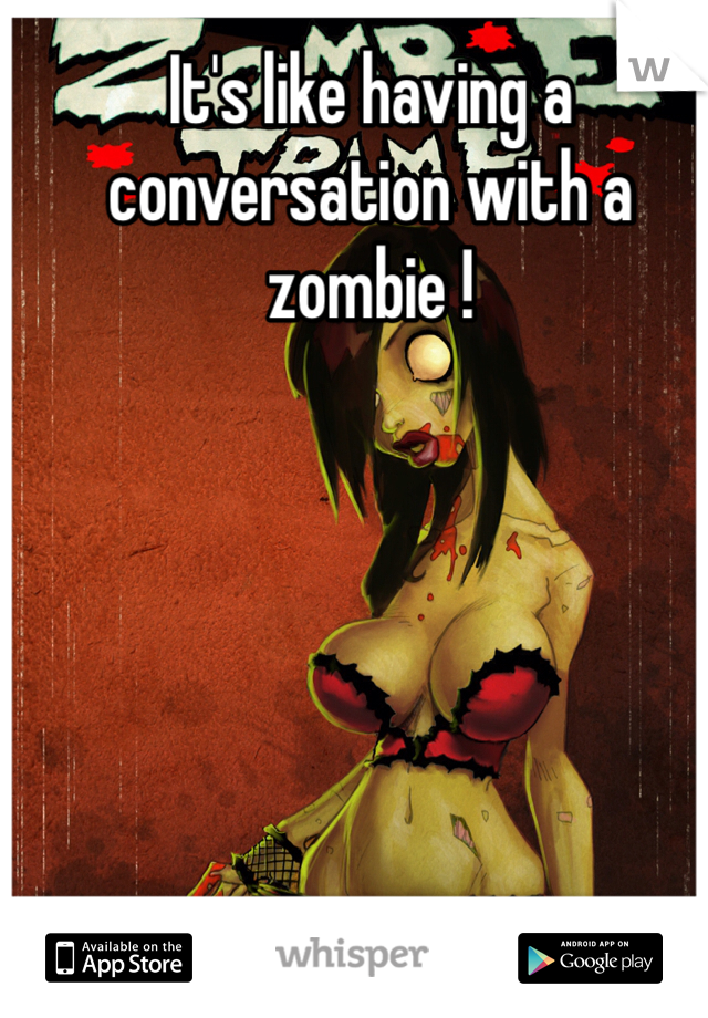 It's like having a conversation with a zombie !