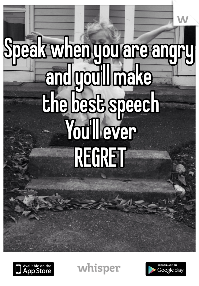Speak when you are angry and you'll make  the best speech  You'll ever  REGRET