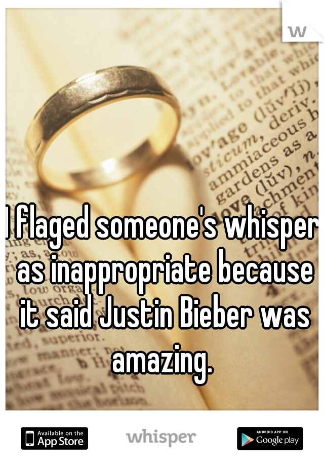 I flaged someone's whisper as inappropriate because it said Justin Bieber was amazing.