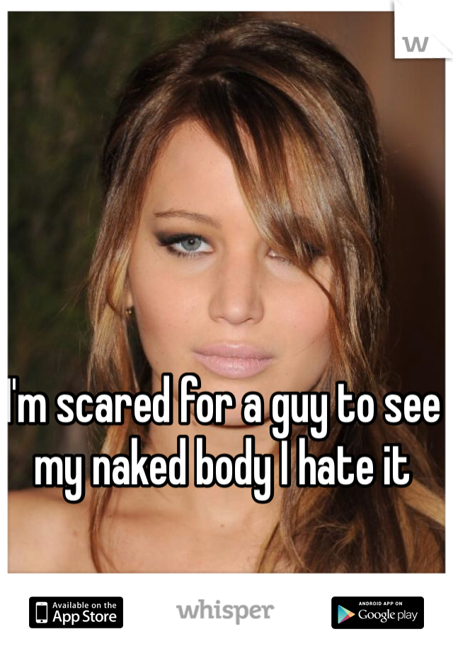 I'm scared for a guy to see my naked body I hate it
