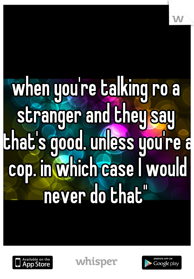 "when you're talking ro a stranger and they say  ""that's good. unless you're a cop. in which case I would never do that"""