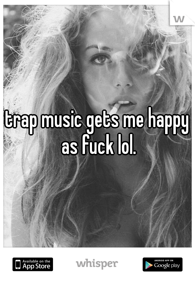 trap music gets me happy as fuck lol.
