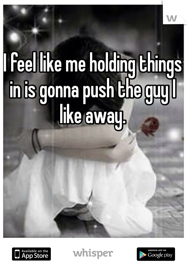 I feel like me holding things in is gonna push the guy I like away.