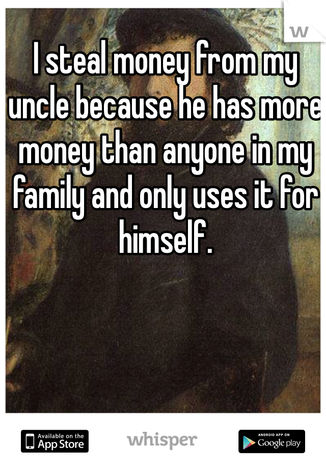 I steal money from my uncle because he has more money than anyone in my family and only uses it for himself.