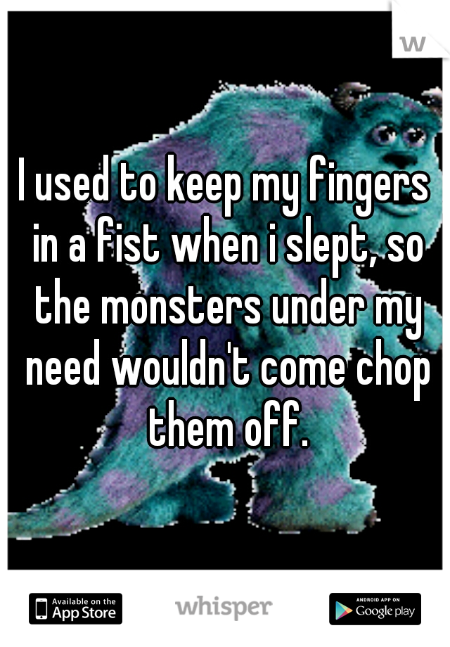 I used to keep my fingers in a fist when i slept, so the monsters under my need wouldn't come chop them off.