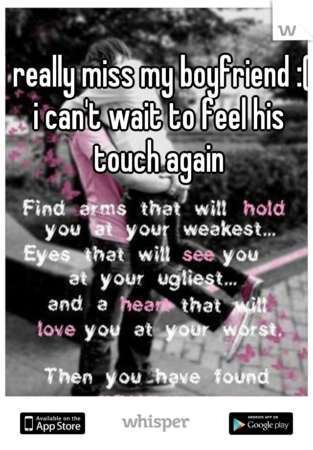 I really miss my boyfriend :( i can't wait to feel his touch again