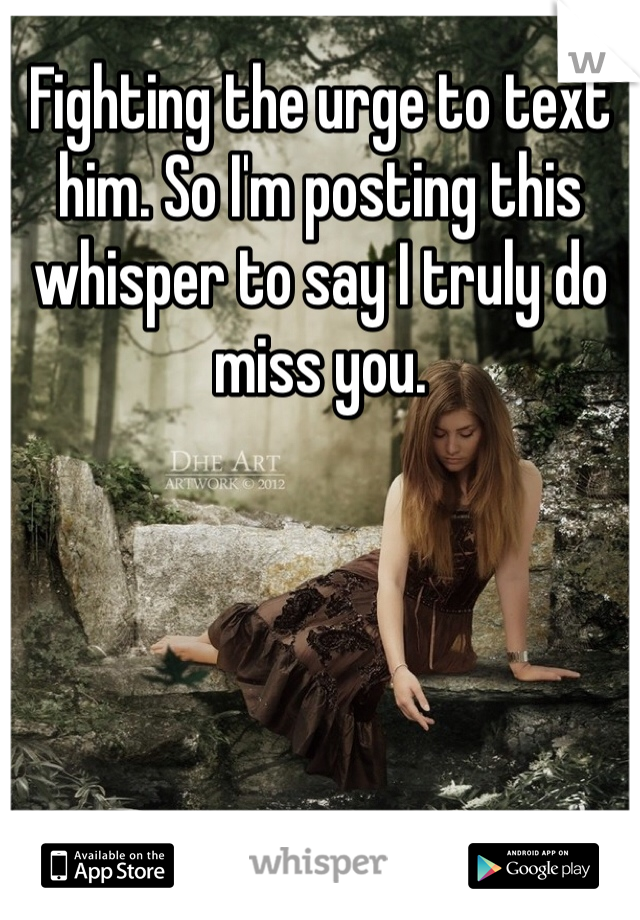 Fighting the urge to text him. So I'm posting this whisper to say I truly do miss you.