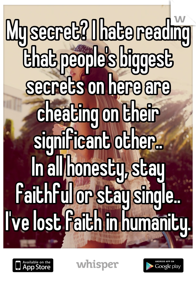My secret? I hate reading that people's biggest secrets on here are cheating on their significant other.. In all honesty, stay faithful or stay single.. I've lost faith in humanity.