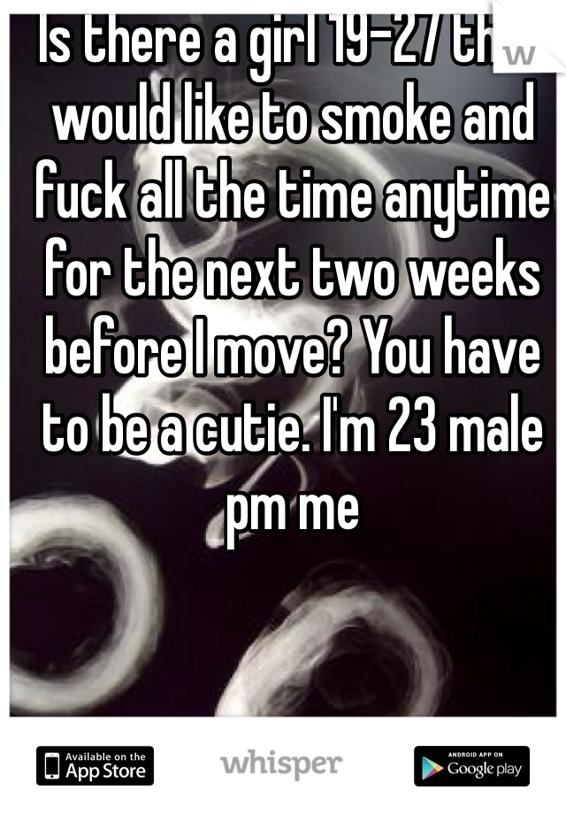 Is there a girl 19-27 that would like to smoke and fuck all the time anytime for the next two weeks before I move? You have to be a cutie. I'm 23 male pm me
