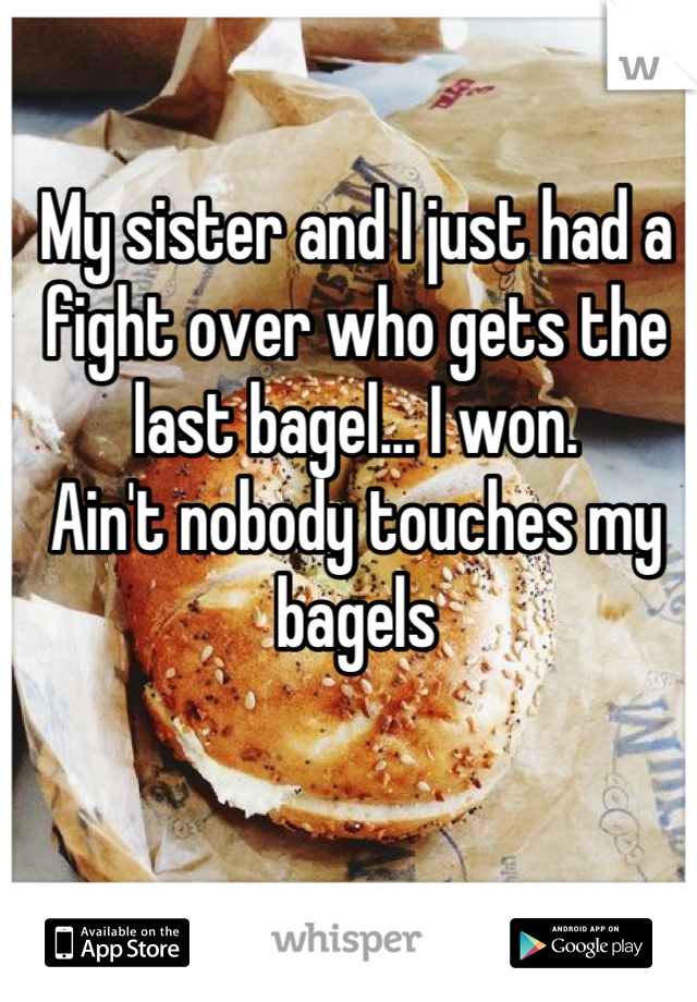 My sister and I just had a fight over who gets the last bagel... I won. Ain't nobody touches my bagels