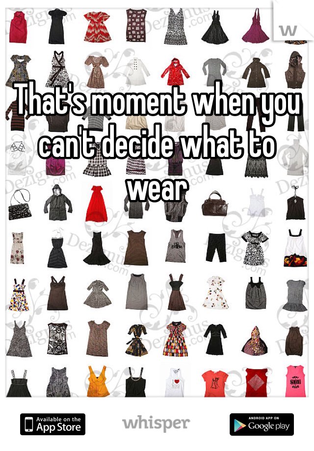 That's moment when you can't decide what to wear