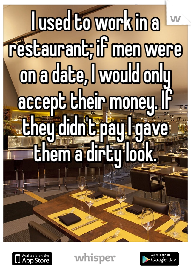 I used to work in a restaurant; if men were on a date, I would only accept their money. If they didn't pay I gave them a dirty look.