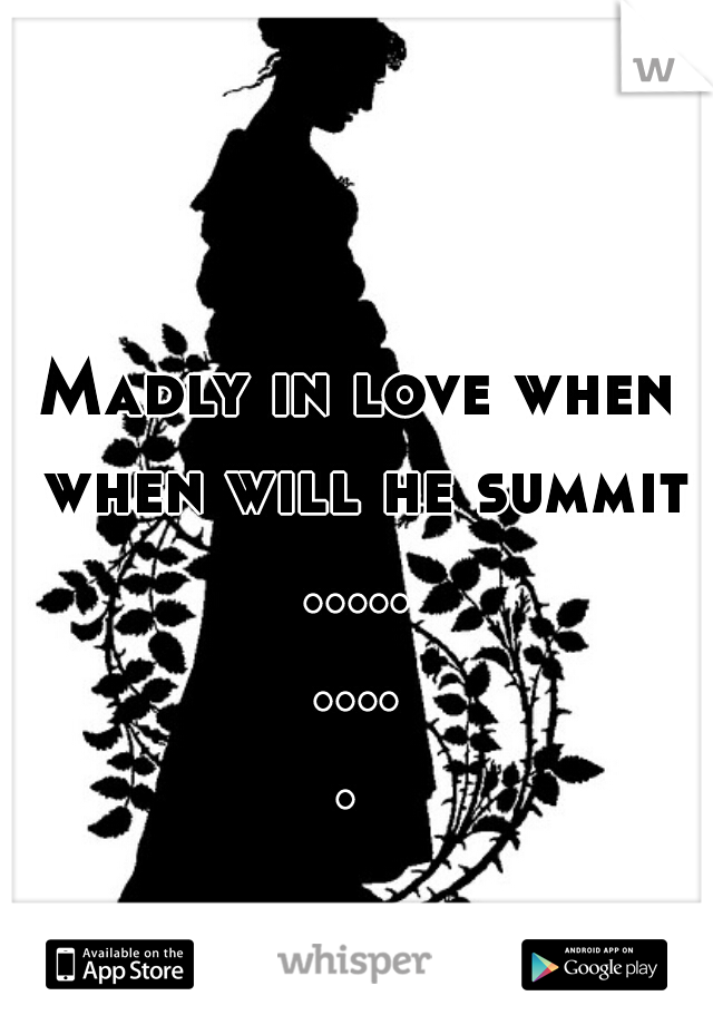 Madly in love when when will he summit ..........