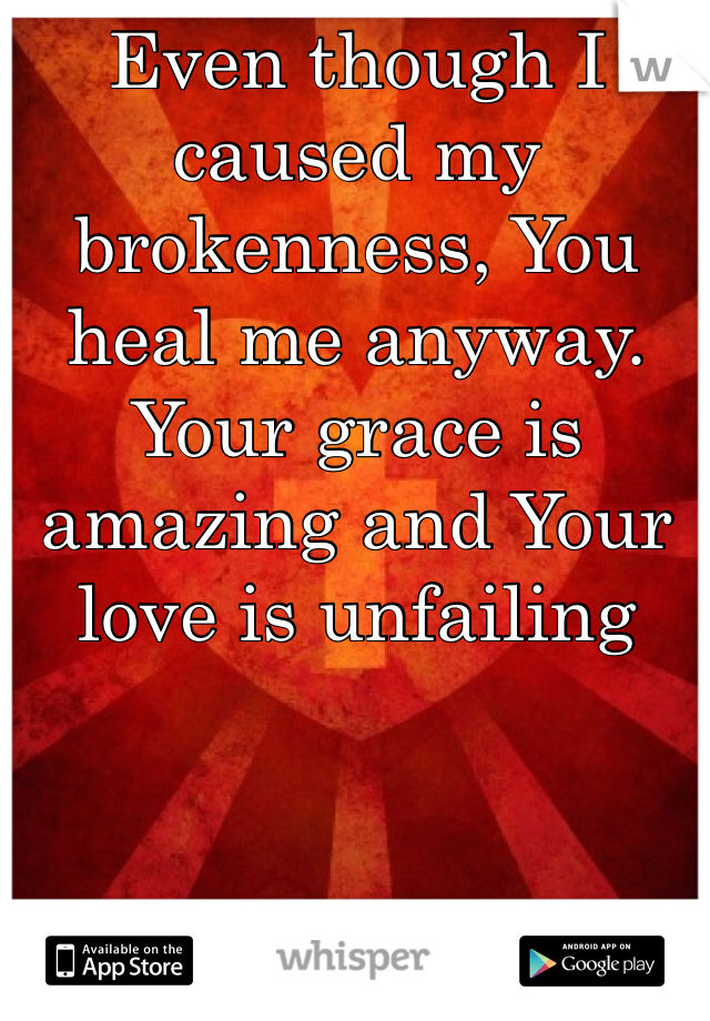 Even though I caused my brokenness, You heal me anyway. Your grace is amazing and Your love is unfailing