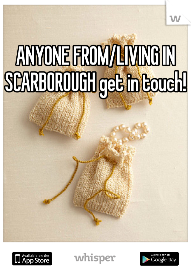 ANYONE FROM/LIVING IN SCARBOROUGH get in touch!