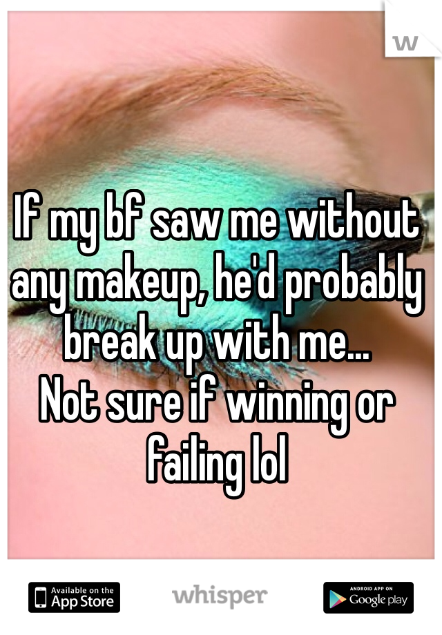 If my bf saw me without any makeup, he'd probably break up with me...  Not sure if winning or failing lol
