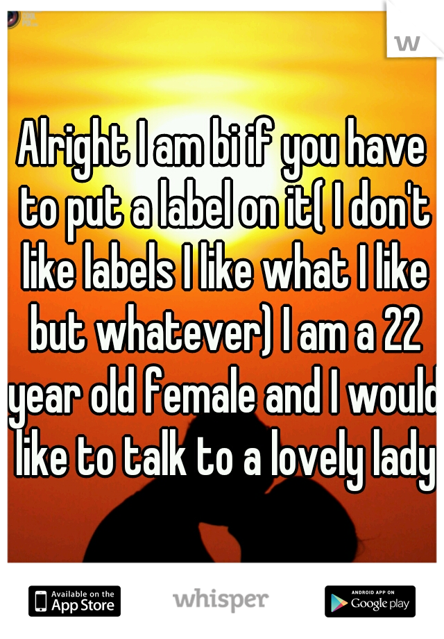 Alright I am bi if you have to put a label on it( I don't like labels I like what I like but whatever) I am a 22 year old female and I would like to talk to a lovely lady
