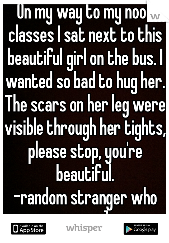 On my way to my noon classes I sat next to this beautiful girl on the bus. I wanted so bad to hug her. The scars on her leg were visible through her tights, please stop, you're beautiful.  -random stranger who cares :]