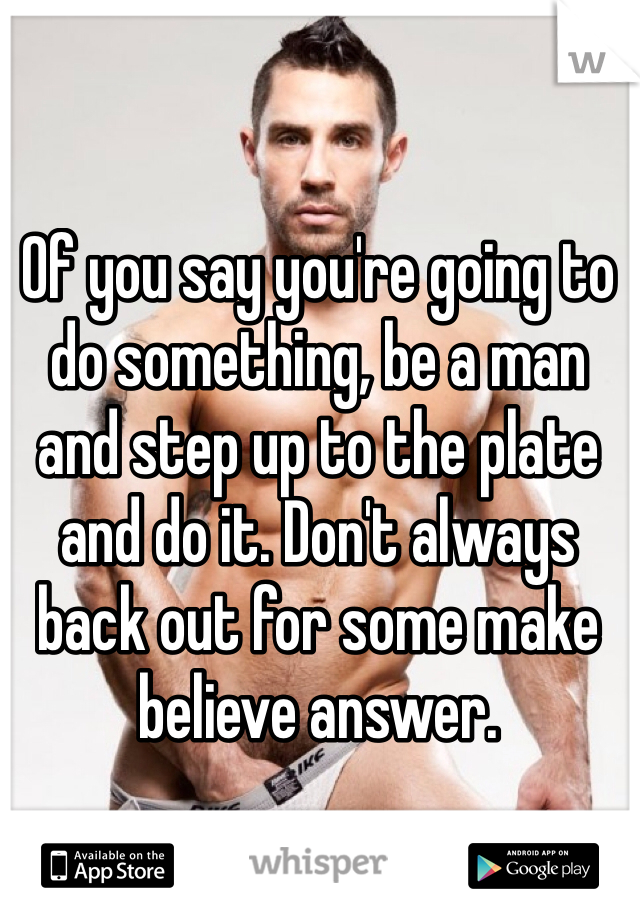 Of you say you're going to do something, be a man and step up to the plate and do it. Don't always back out for some make believe answer.