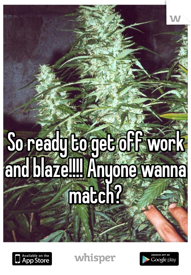 So ready to get off work and blaze!!!! Anyone wanna match?