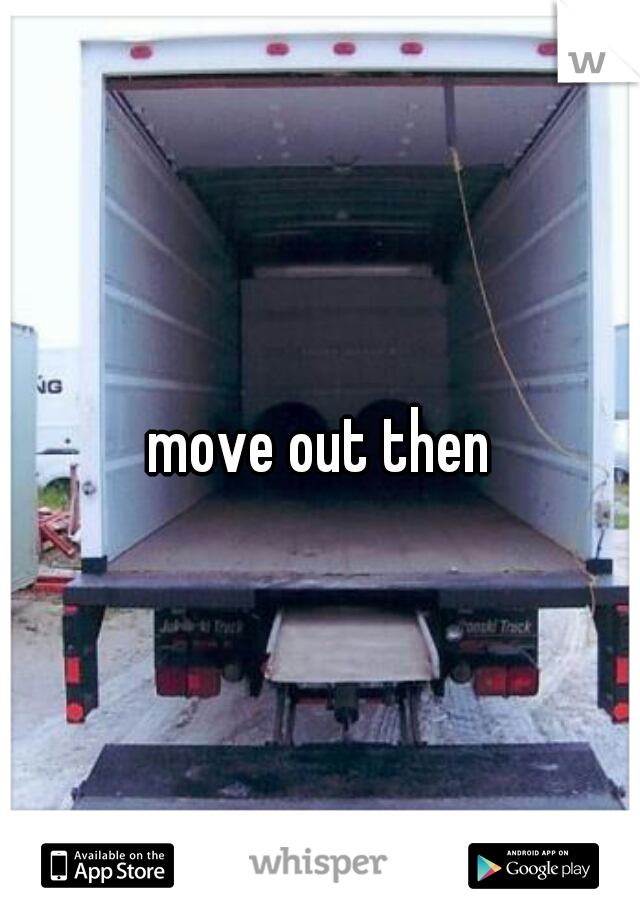 move out then