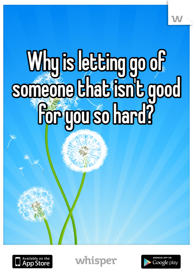 Why is letting go of someone that isn't good for you so hard?
