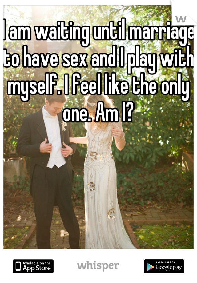 I am waiting until marriage to have sex and I play with myself. I feel like the only one. Am I?
