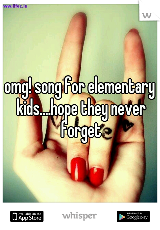 omg! song for elementary kids....hope they never forget