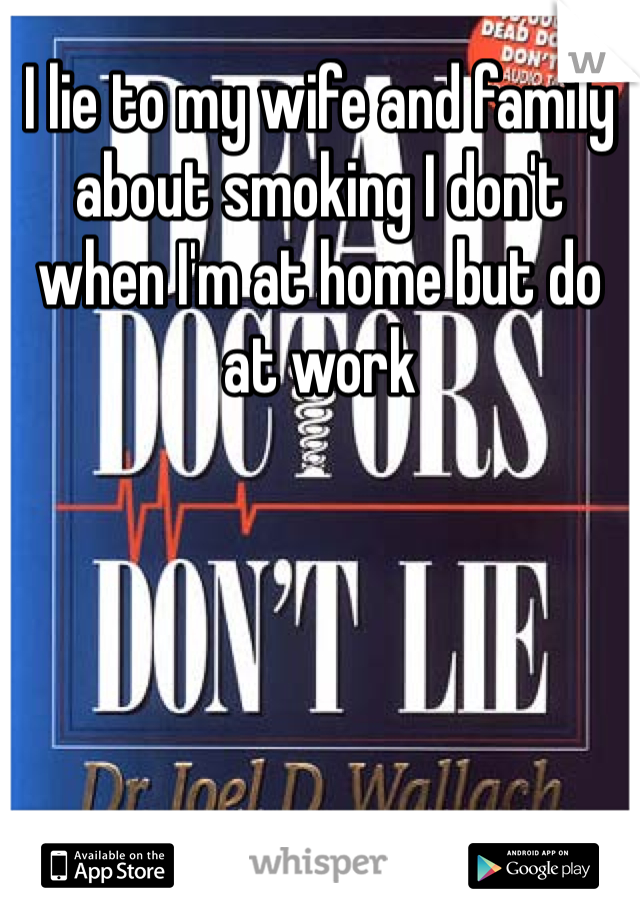 I lie to my wife and family about smoking I don't when I'm at home but do at work