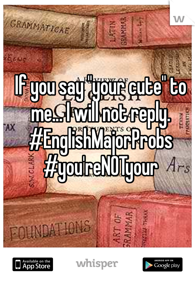 """If you say """"your cute"""" to me... I will not reply. #EnglishMajorProbs #you'reNOTyour"""