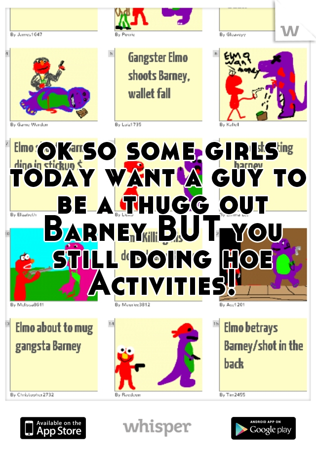 ok so some girls today want a guy to  be a thugg out Barney BUT you still doing hoe Activities!