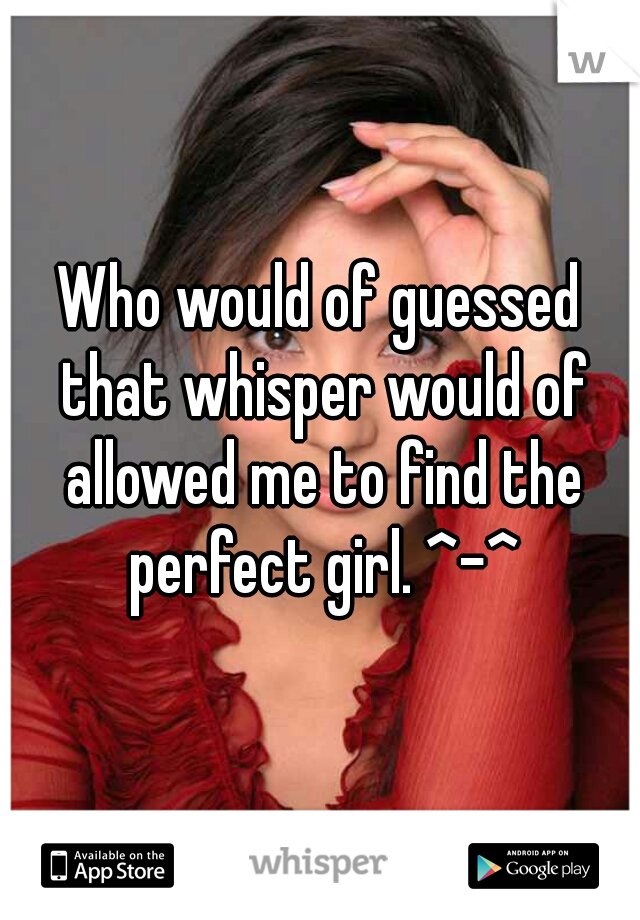 Who would of guessed that whisper would of allowed me to find the perfect girl. ^-^
