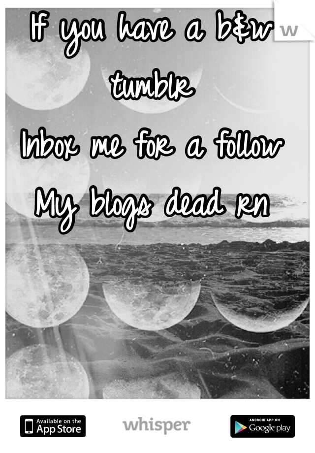 If you have a b&w tumblr Inbox me for a follow My blogs dead rn