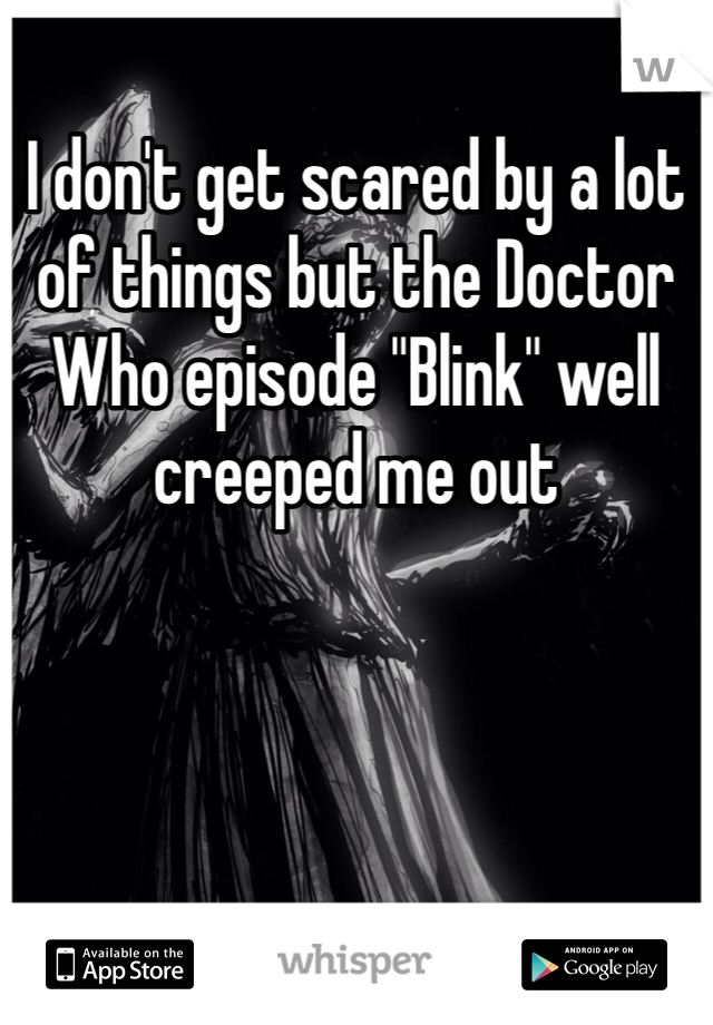 """I don't get scared by a lot of things but the Doctor Who episode """"Blink"""" well creeped me out"""