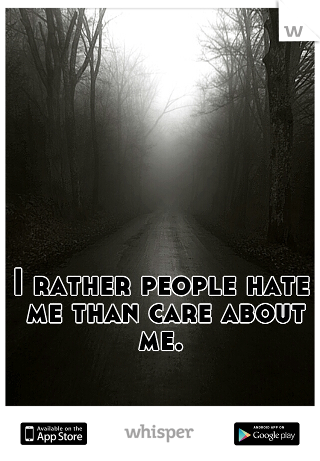 I rather people hate me than care about me.