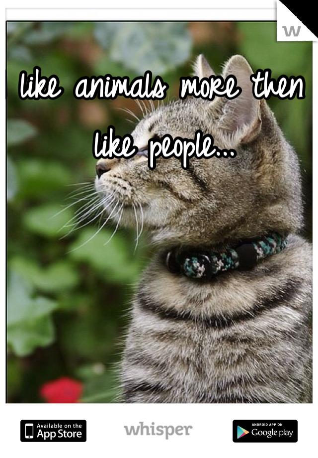 I like animals more then I like people...