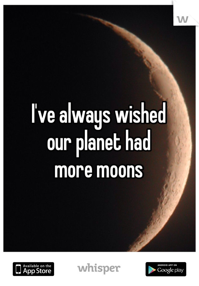 I've always wished our planet had more moons