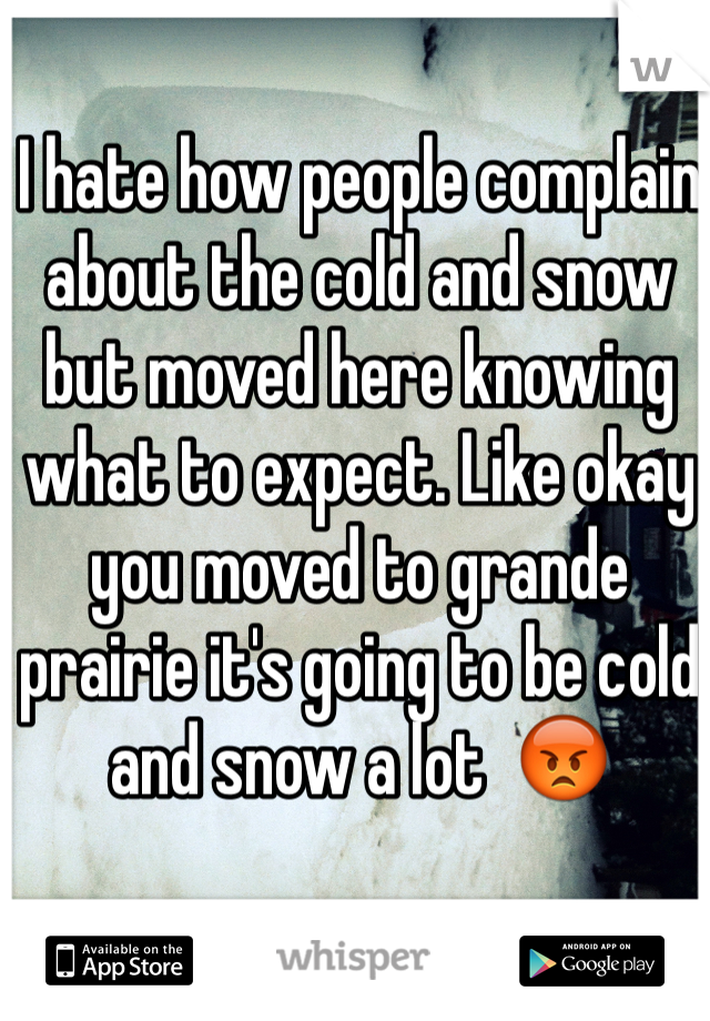 I hate how people complain about the cold and snow but moved here knowing what to expect. Like okay you moved to grande prairie it's going to be cold and snow a lot  😡