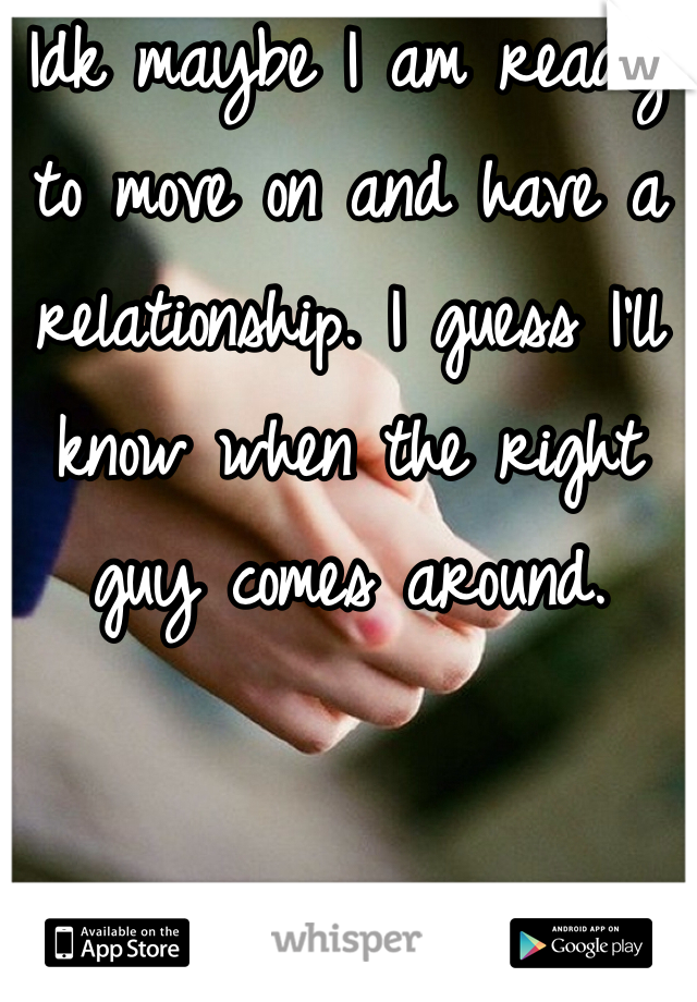 Idk maybe I am ready to move on and have a relationship. I guess I'll know when the right guy comes around.
