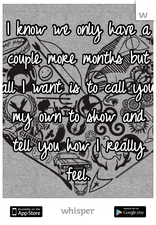 I know we only have a couple more months but all I want is to call you my own to show and tell you how I really feel.