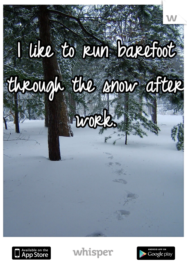 I like to run barefoot through the snow after work.