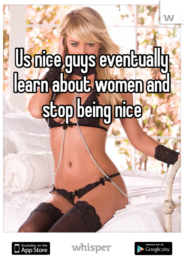Us nice guys eventually learn about women and stop being nice