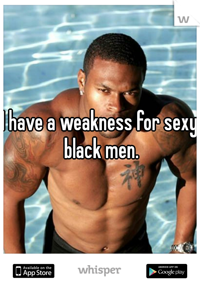 I have a weakness for sexy black men.