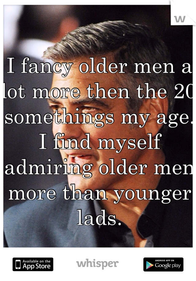 I fancy older men a lot more then the 20 somethings my age. I find myself admiring older men more than younger lads.