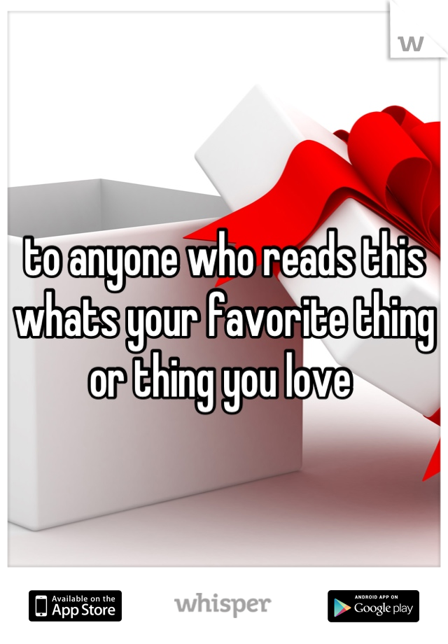 to anyone who reads this  whats your favorite thing or thing you love