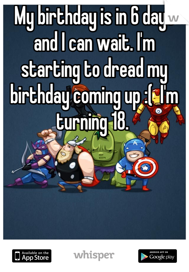 My birthday is in 6 days and I can wait. I'm starting to dread my birthday coming up :(  I'm turning 18.