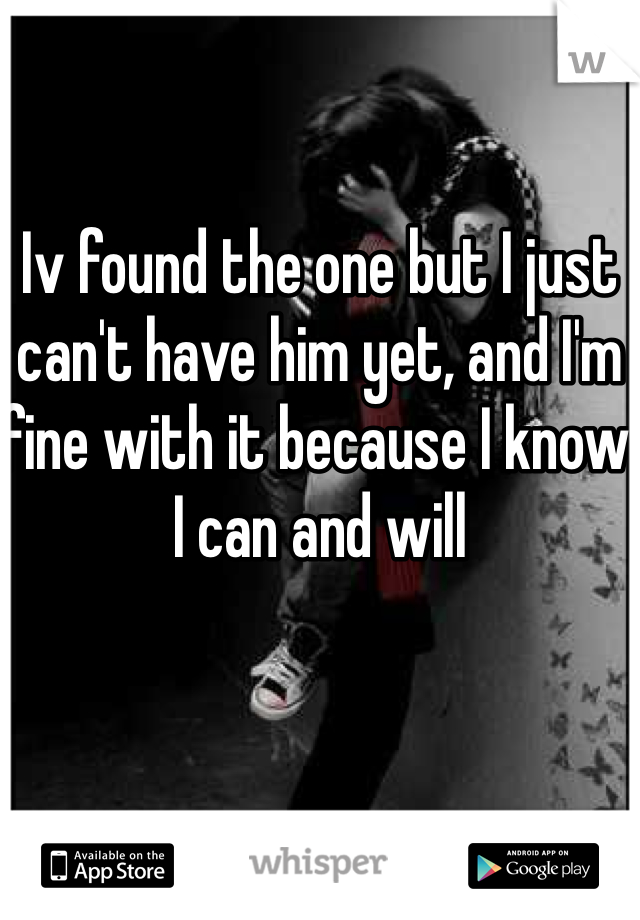 Iv found the one but I just can't have him yet, and I'm fine with it because I know I can and will