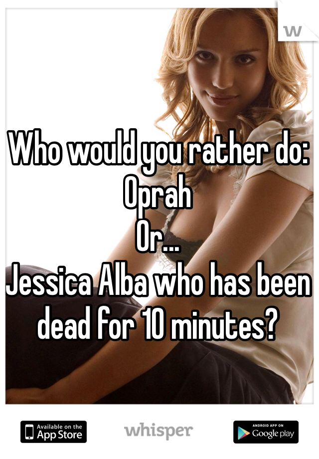 Who would you rather do: Oprah Or... Jessica Alba who has been dead for 10 minutes?