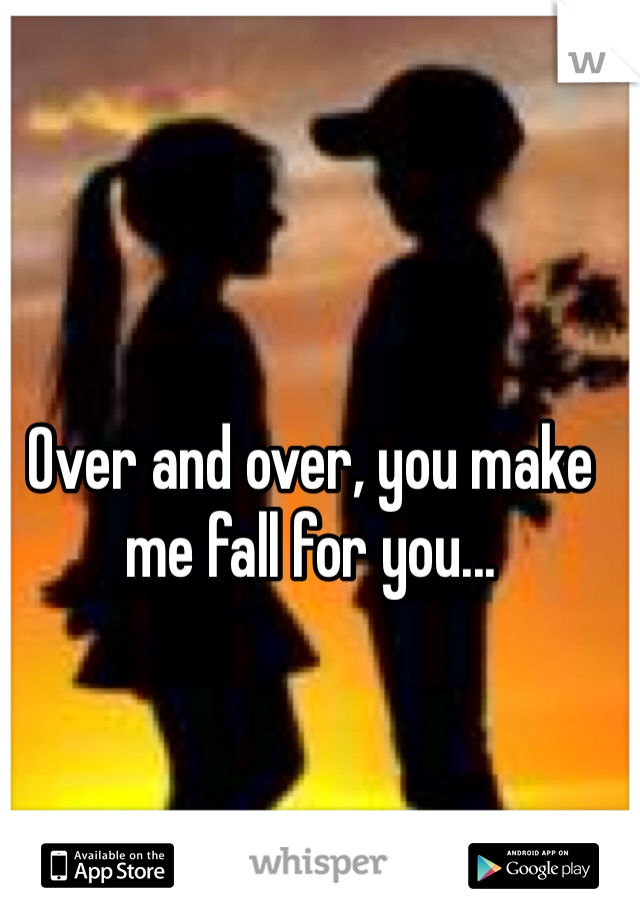 Over and over, you make me fall for you...