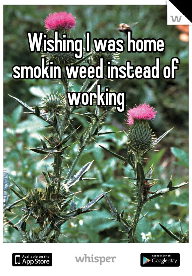 Wishing I was home smokin weed instead of working